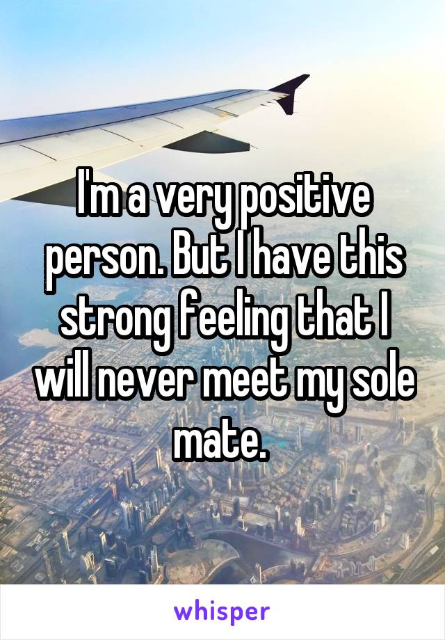 I'm a very positive person. But I have this strong feeling that I will never meet my sole mate.