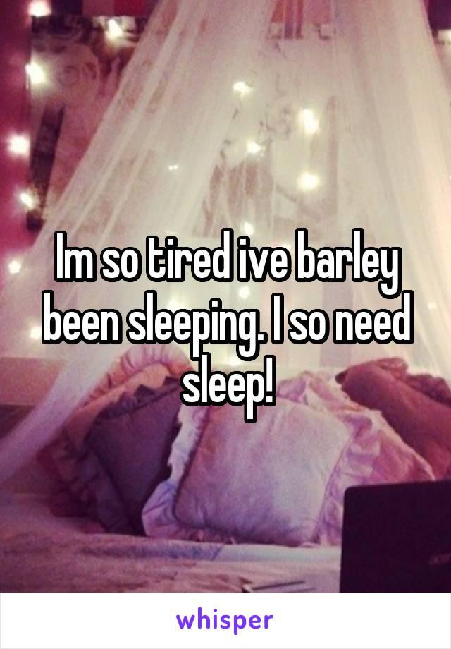 Im so tired ive barley been sleeping. I so need sleep!