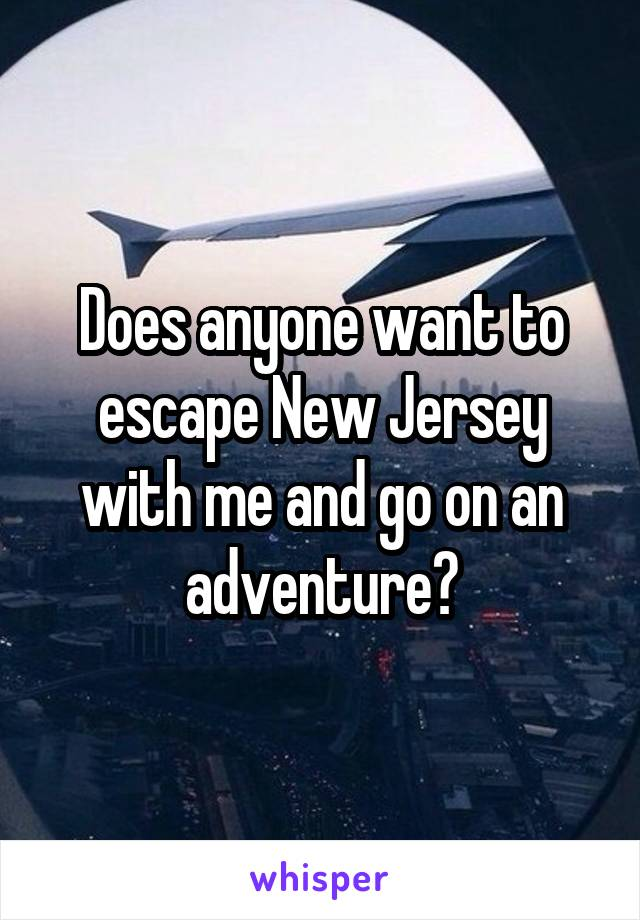 Does anyone want to escape New Jersey with me and go on an adventure?