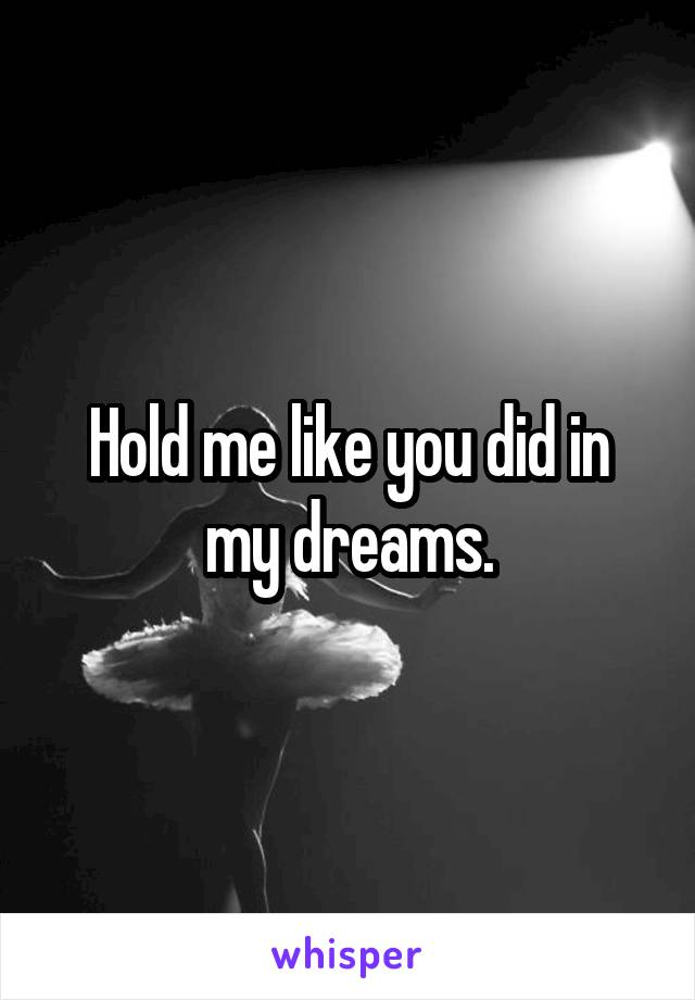 Hold me like you did in my dreams.