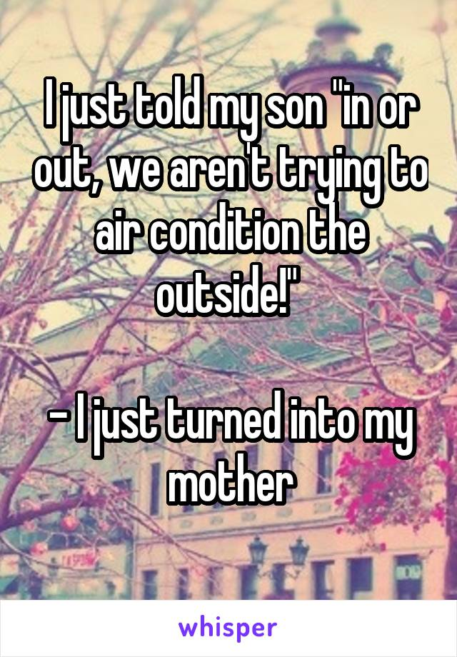 "I just told my son ""in or out, we aren't trying to air condition the outside!""   - I just turned into my mother"