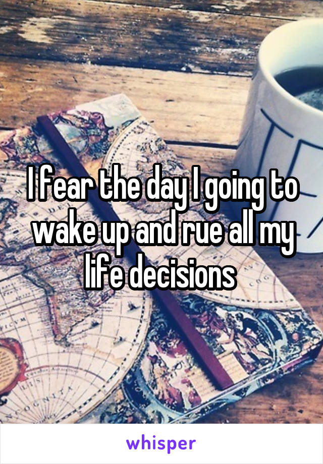 I fear the day I going to wake up and rue all my life decisions