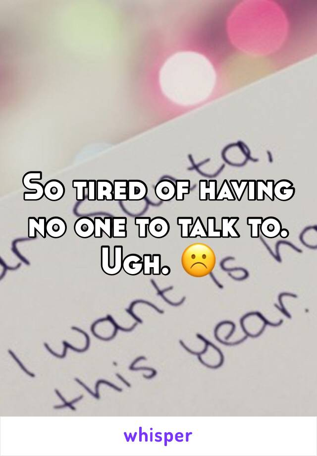 So tired of having no one to talk to. Ugh. ☹️