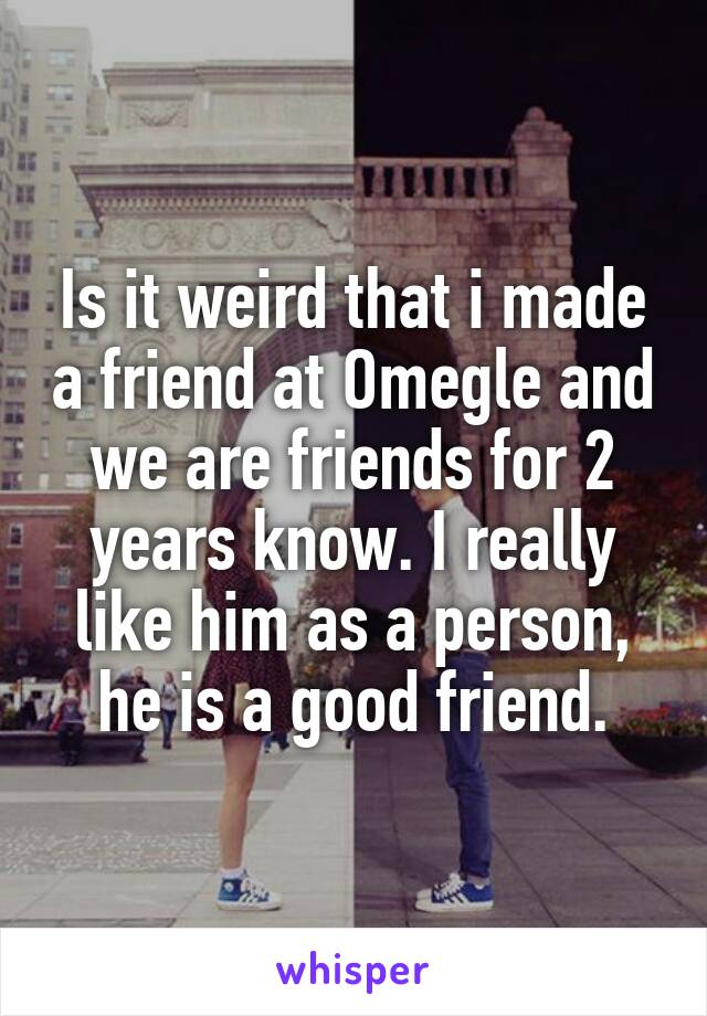 Is it weird that i made a friend at Omegle and we are friends for 2 years know. I really like him as a person, he is a good friend.