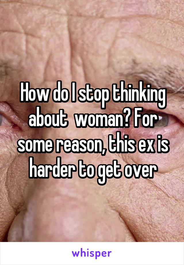 How do I stop thinking about  woman? For some reason, this ex is harder to get over