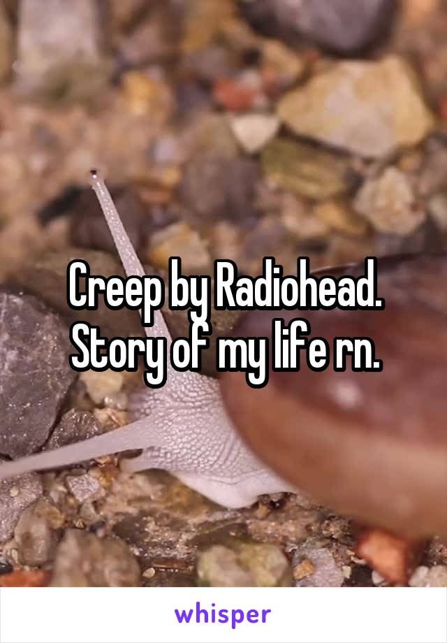 Creep by Radiohead. Story of my life rn.