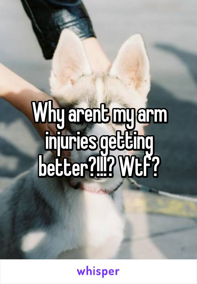 Why arent my arm injuries getting better?!!!? Wtf?