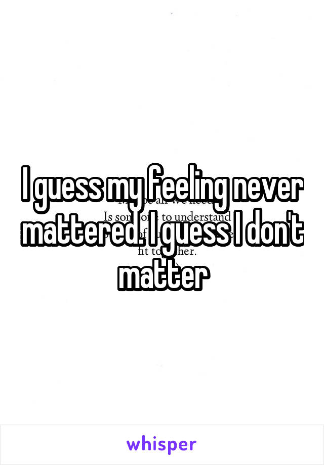 I guess my feeling never mattered. I guess I don't matter