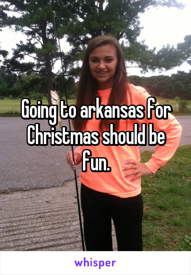 Going to arkansas for Christmas should be fun.