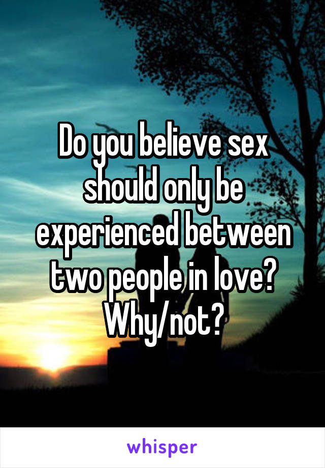 Do you believe sex should only be experienced between two people in love? Why/not?
