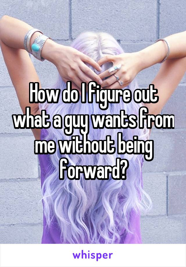 How do I figure out what a guy wants from me without being forward?