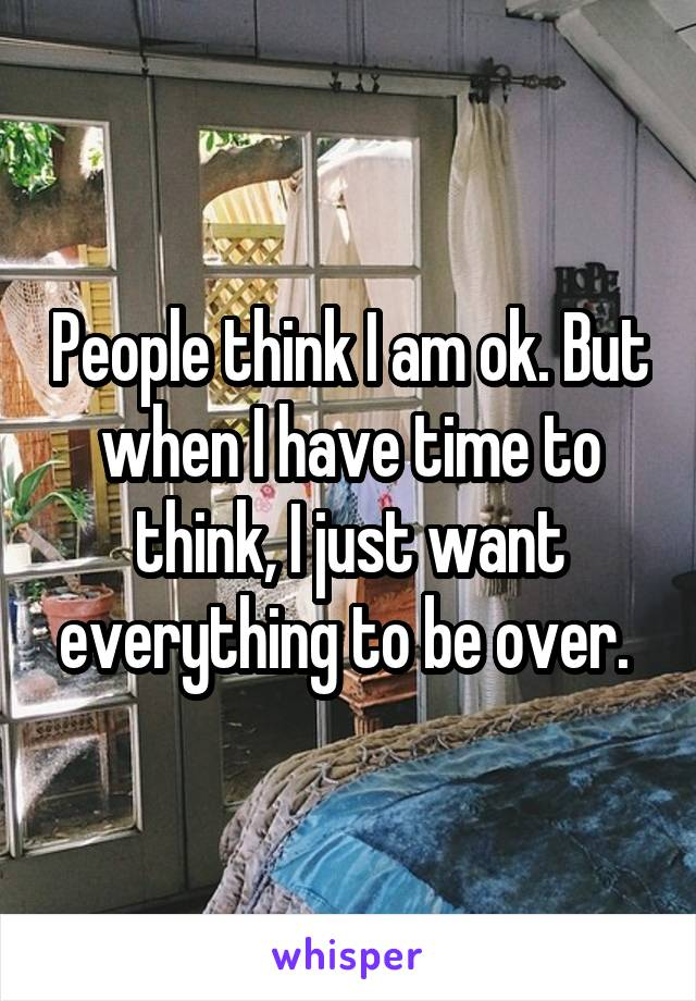 People think I am ok. But when I have time to think, I just want everything to be over.