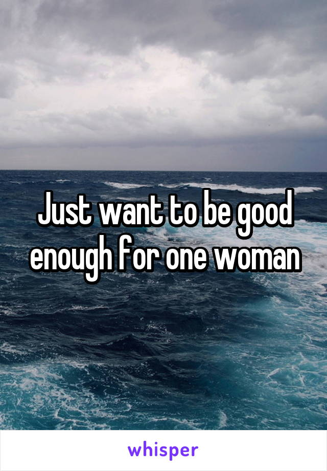 Just want to be good enough for one woman