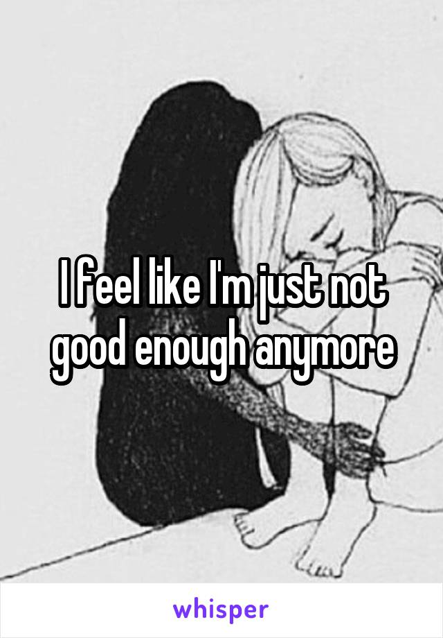I feel like I'm just not good enough anymore