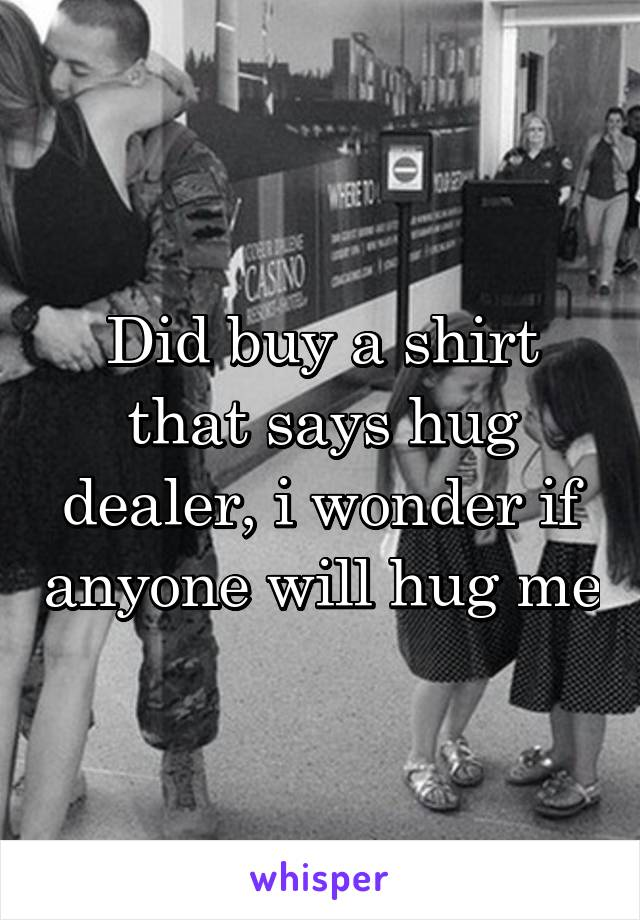 Did buy a shirt that says hug dealer, i wonder if anyone will hug me