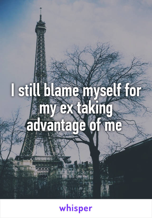 I still blame myself for my ex taking advantage of me