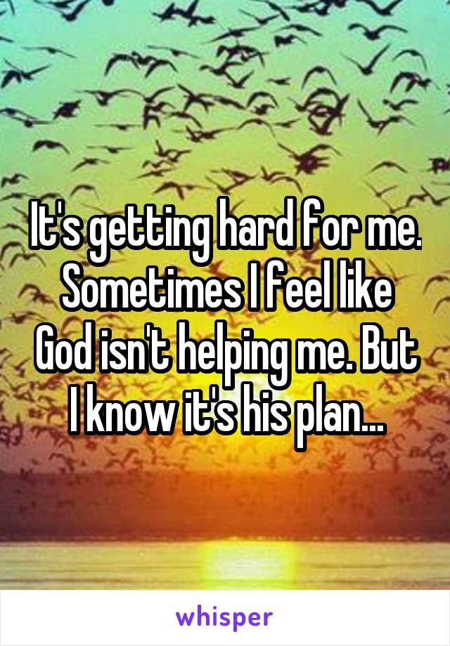 It's getting hard for me. Sometimes I feel like God isn't helping me. But I know it's his plan...