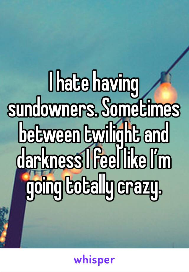 I hate having sundowners. Sometimes between twilight and darkness I feel like I'm going totally crazy.