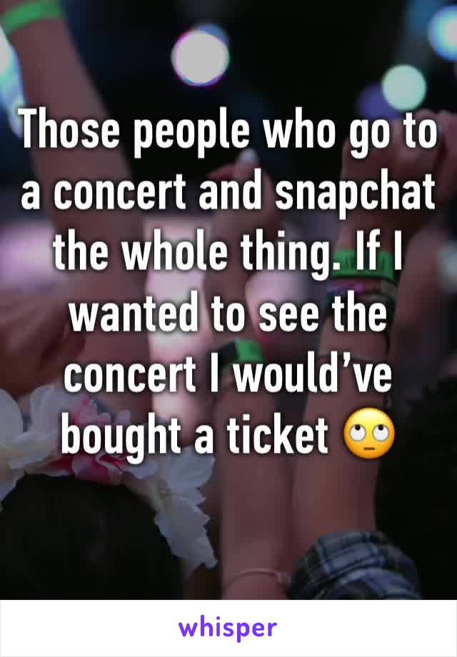 Those people who go to a concert and snapchat the whole thing. If I wanted to see the concert I would've bought a ticket 🙄