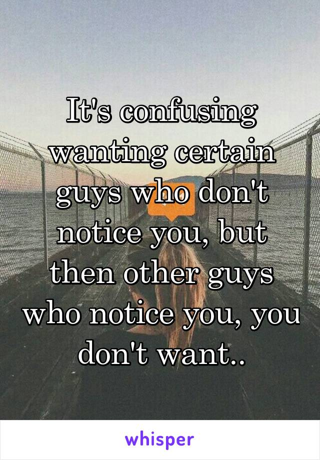 It's confusing wanting certain guys who don't notice you, but then other guys who notice you, you don't want..