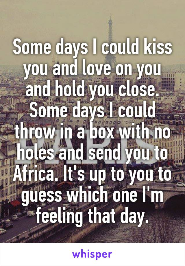 Some days I could kiss you and love on you and hold you close. Some days I could throw in a box with no holes and send you to Africa. It's up to you to guess which one I'm feeling that day.