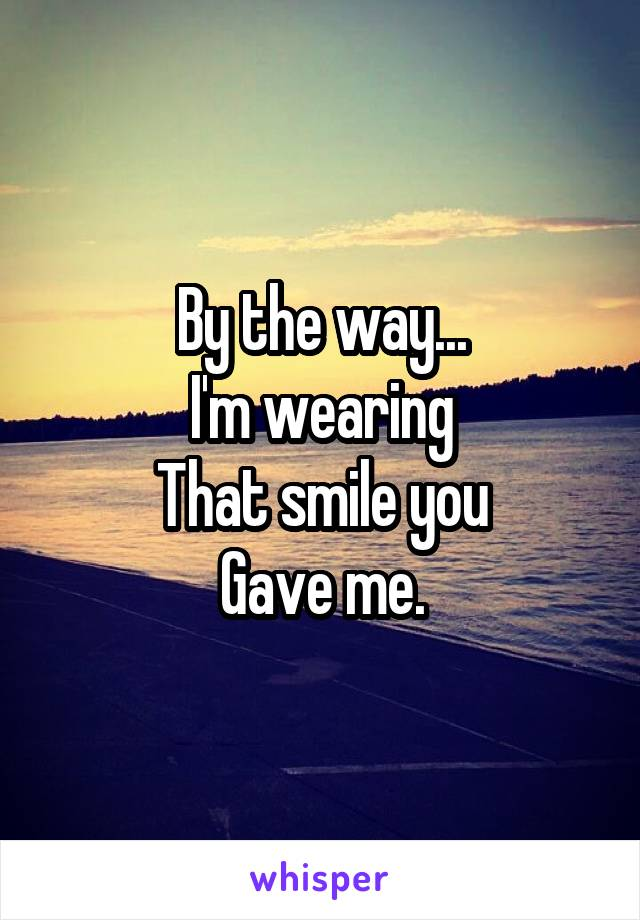 By the way... I'm wearing That smile you Gave me.