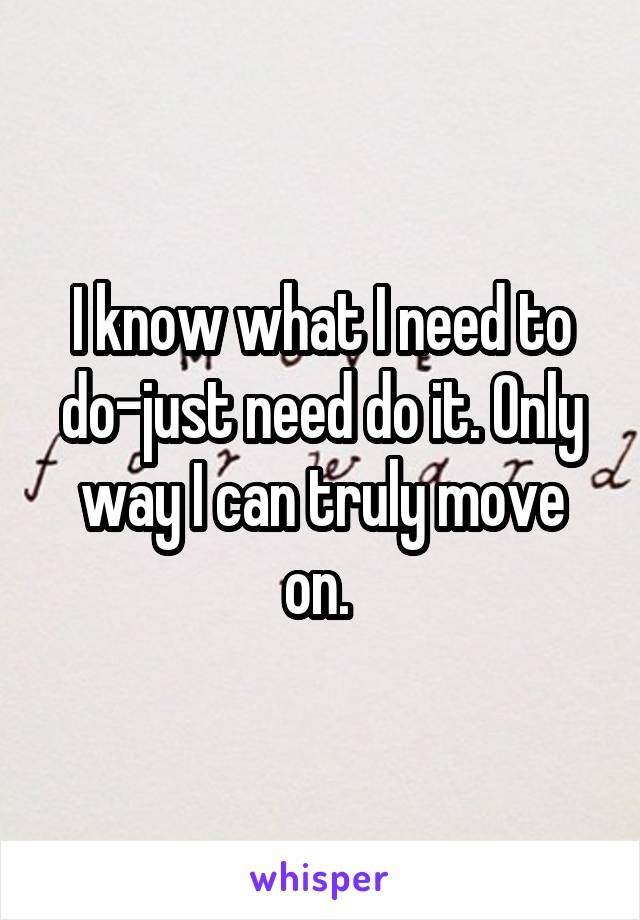I know what I need to do-just need do it. Only way I can truly move on.