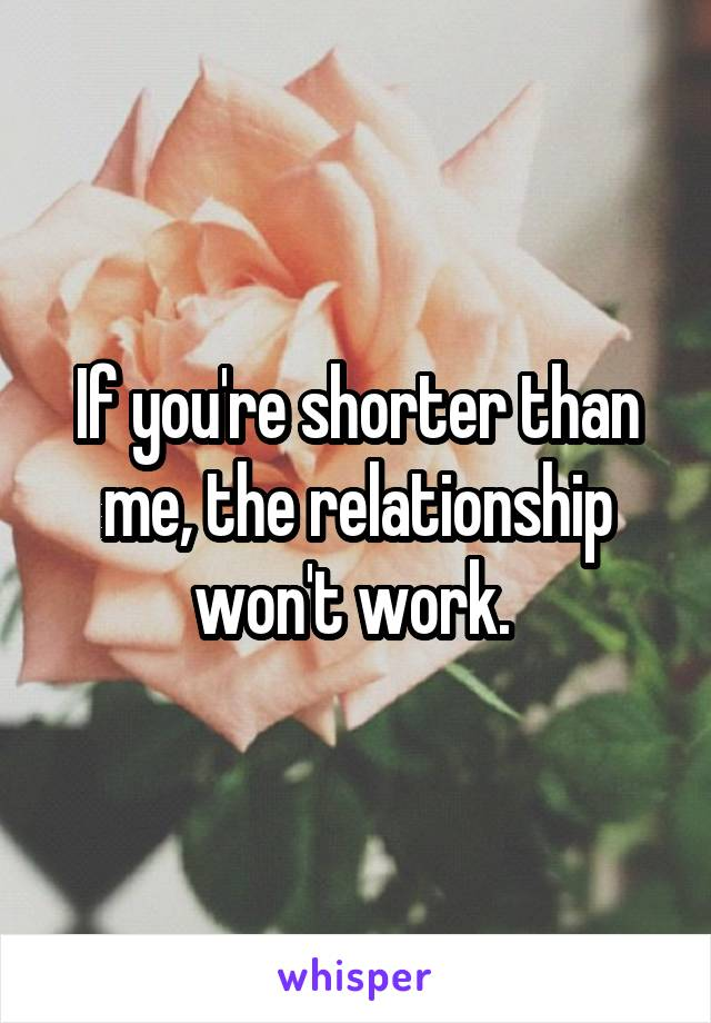 If you're shorter than me, the relationship won't work.