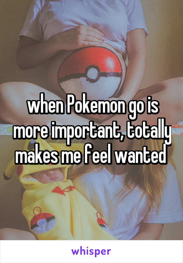 when Pokemon go is more important, totally makes me feel wanted