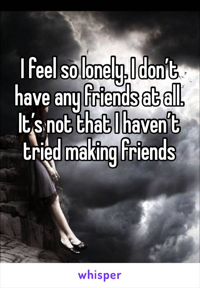 I feel so lonely. I don't have any friends at all. It's not that I haven't tried making friends