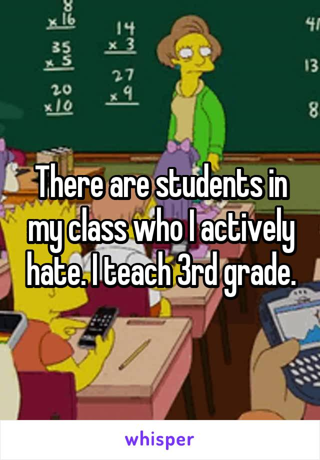 There are students in my class who I actively hate. I teach 3rd grade.