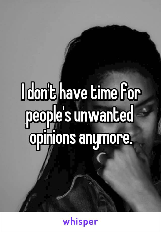 I don't have time for people's unwanted  opinions anymore.