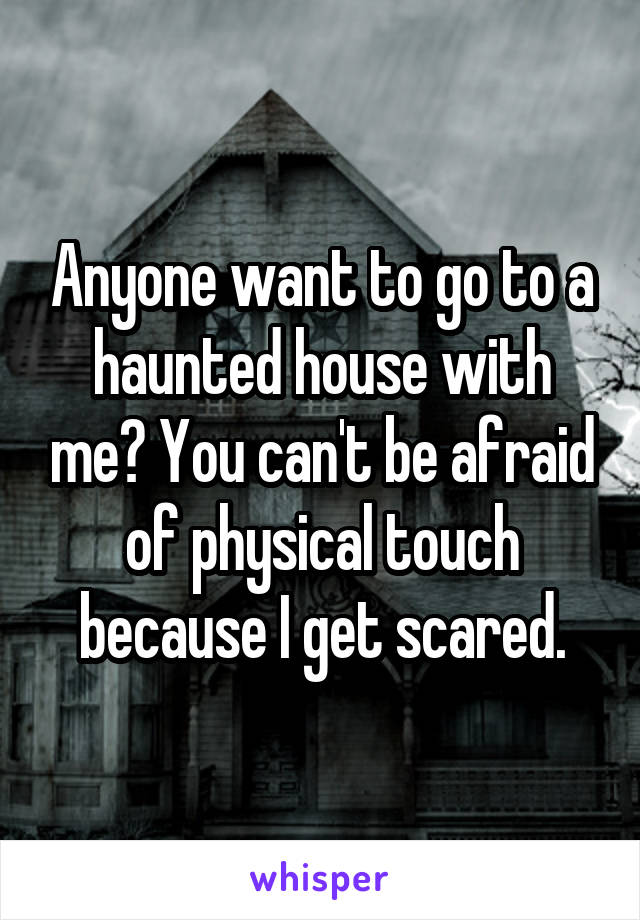 Anyone want to go to a haunted house with me? You can't be afraid of physical touch because I get scared.