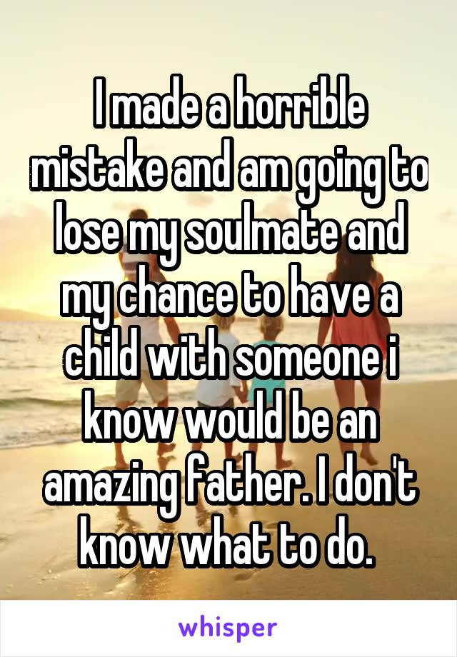 I made a horrible mistake and am going to lose my soulmate and my chance to have a child with someone i know would be an amazing father. I don't know what to do.