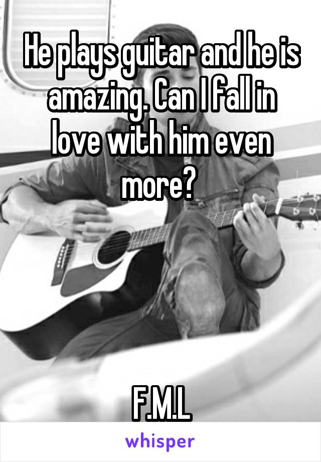 He plays guitar and he is amazing. Can I fall in love with him even more?      F.M.L