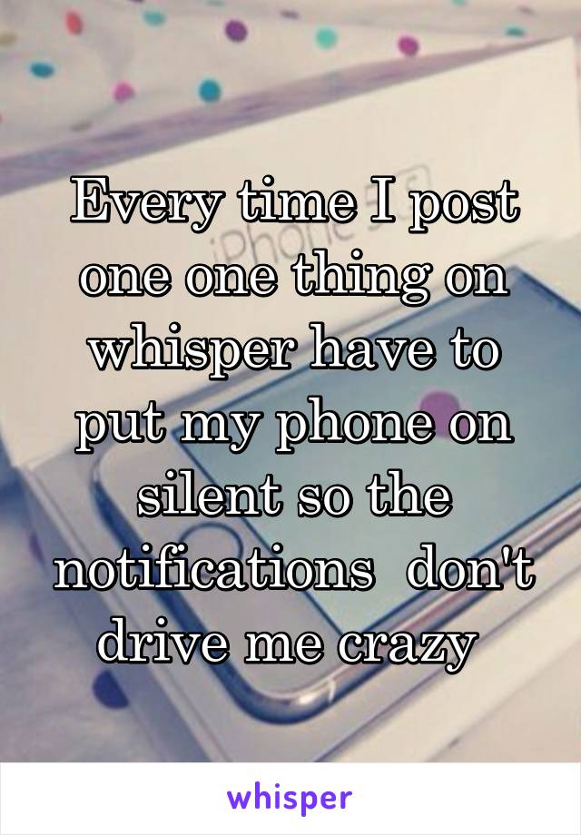 Every time I post one one thing on whisper have to put my phone on silent so the notifications  don't drive me crazy