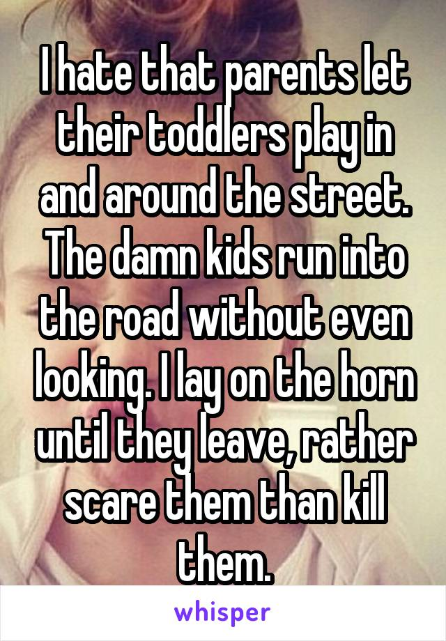 I hate that parents let their toddlers play in and around the street. The damn kids run into the road without even looking. I lay on the horn until they leave, rather scare them than kill them.