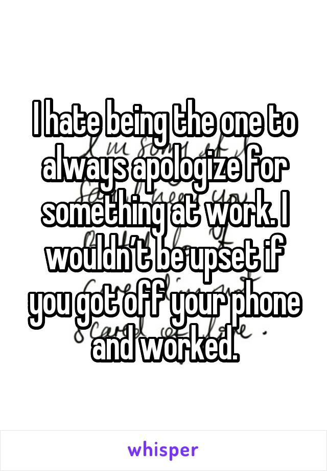 I hate being the one to always apologize for something at work. I wouldn't be upset if you got off your phone and worked.