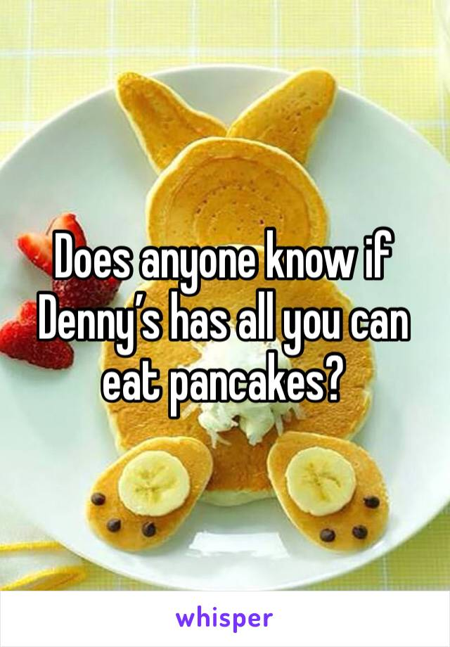 Does anyone know if Denny's has all you can eat pancakes?