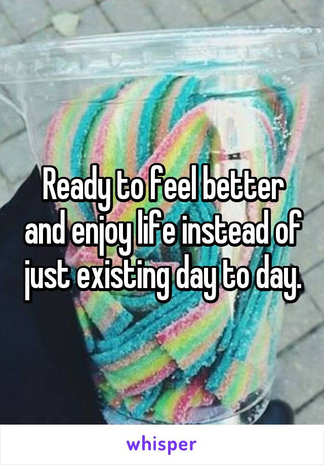 Ready to feel better and enjoy life instead of just existing day to day.