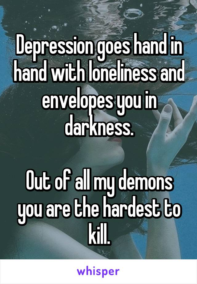 Depression goes hand in hand with loneliness and envelopes you in darkness.  Out of all my demons you are the hardest to kill.