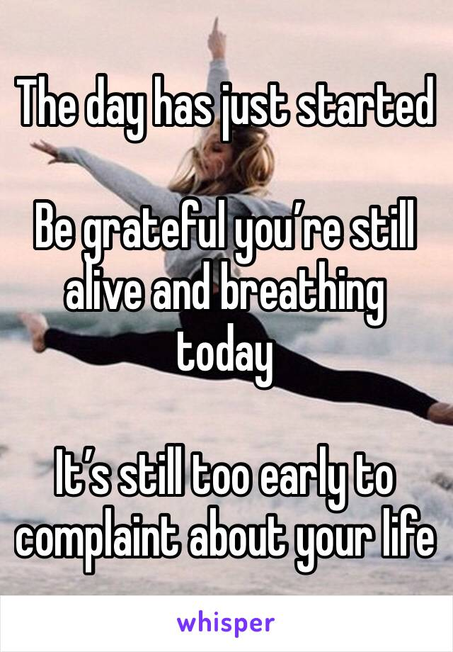 The day has just started  Be grateful you're still alive and breathing today  It's still too early to complaint about your life