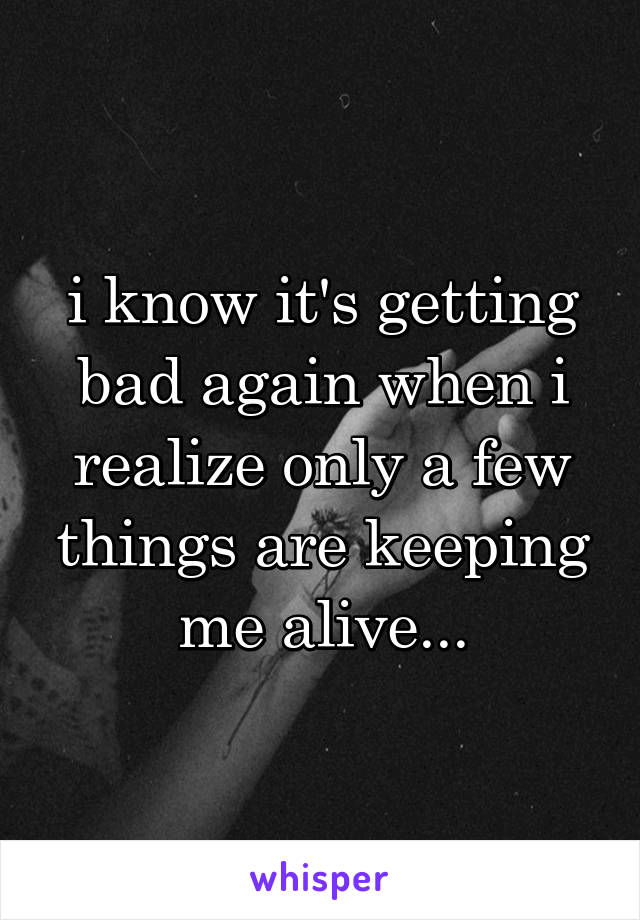 i know it's getting bad again when i realize only a few things are keeping me alive...