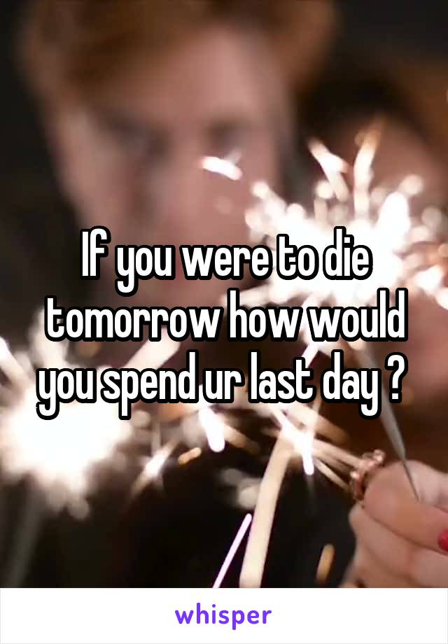 If you were to die tomorrow how would you spend ur last day ?