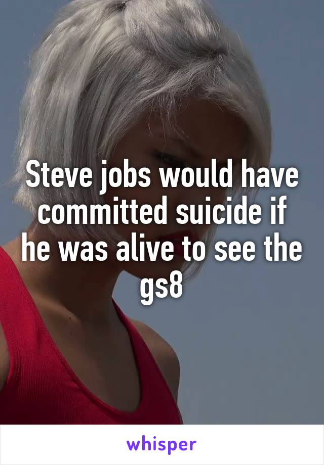 Steve jobs would have committed suicide if he was alive to see the gs8