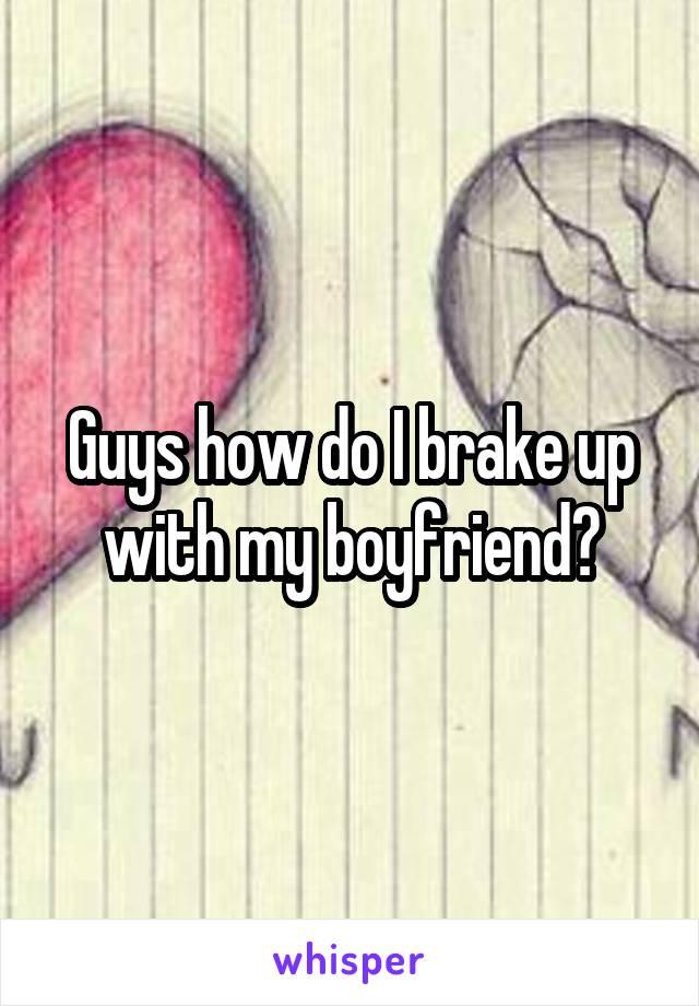 Guys how do I brake up with my boyfriend?