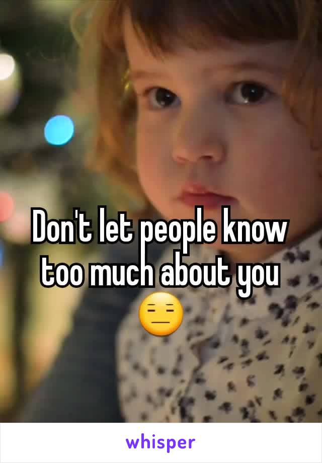 Don't let people know too much about you  😑
