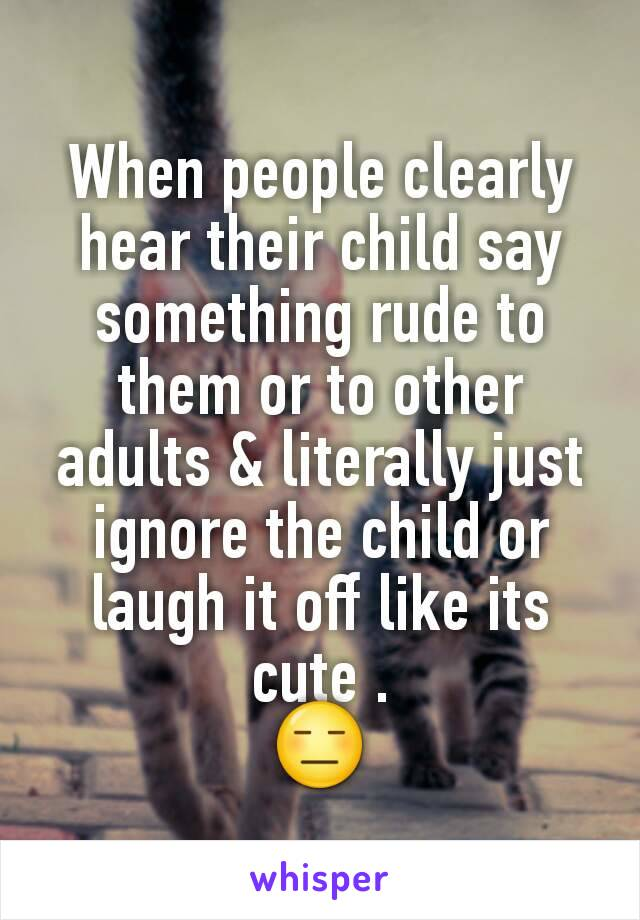 When people clearly hear their child say something rude to them or to other adults & literally just ignore the child or laugh it off like its cute . 😑