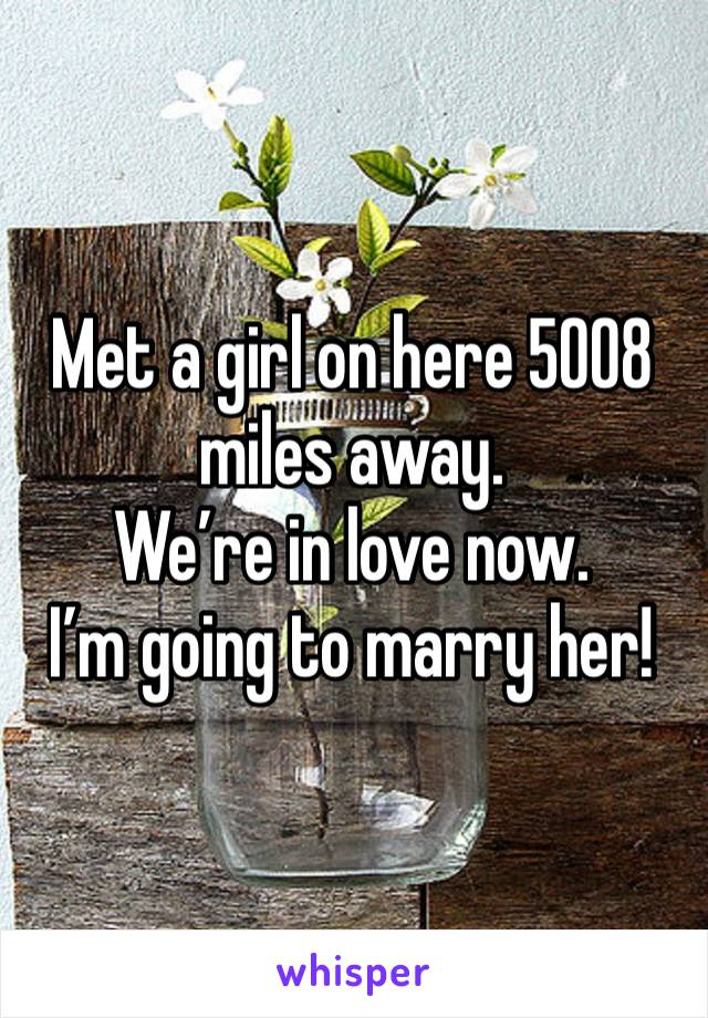 Met a girl on here 5008 miles away. We're in love now. I'm going to marry her!