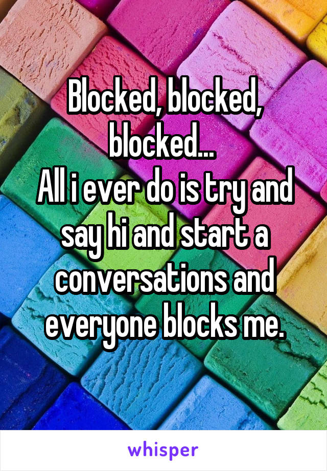 Blocked, blocked, blocked...  All i ever do is try and say hi and start a conversations and everyone blocks me.